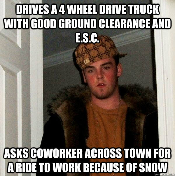 drives a 4 wheel drive truck with good ground clearance and E.S.C. asks coworker across town for a ride to work because of snow - drives a 4 wheel drive truck with good ground clearance and E.S.C. asks coworker across town for a ride to work because of snow  Scumbag Steve