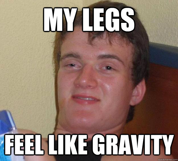 My legs feel like gravity - My legs feel like gravity  10 Guy