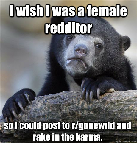 I wish i was a female redditor so I could post to r/gonewild and rake in the karma. - I wish i was a female redditor so I could post to r/gonewild and rake in the karma.  Confession Bear