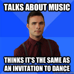 Talks about music Thinks it's the same as an invitation to dance