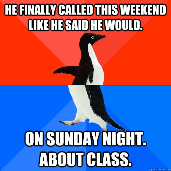 He finally called this weekend like he said he would. On Sunday NIGHT. About Class.  - He finally called this weekend like he said he would. On Sunday NIGHT. About Class.   Socially Awesome Awkward Penguin