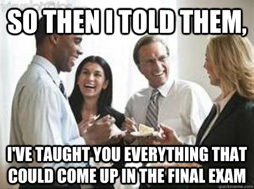 So then i told them, I've taught you everything that could come up in the final exam