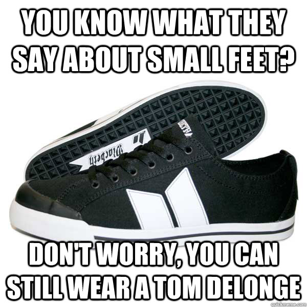 You know what they say about small feet? don't worry, You can still wear a Tom Delonge - You know what they say about small feet? don't worry, You can still wear a Tom Delonge  Misc