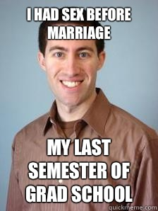 I had sex before marriage My last semester of grad school  Stupid Grad Student