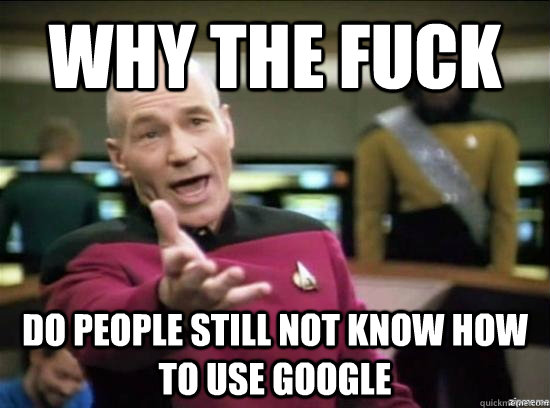 Why the fuck Do people still not know how to use Google - Why the fuck Do people still not know how to use Google  Annoyed Picard HD