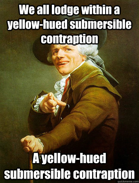 We all lodge within a yellow-hued submersible contraption A yellow-hued submersible contraption - We all lodge within a yellow-hued submersible contraption A yellow-hued submersible contraption  Joseph Decreaux