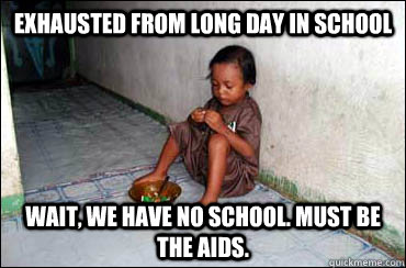 exhausted from long day in school wait, we have no school. must be the aids.  Third World Problems