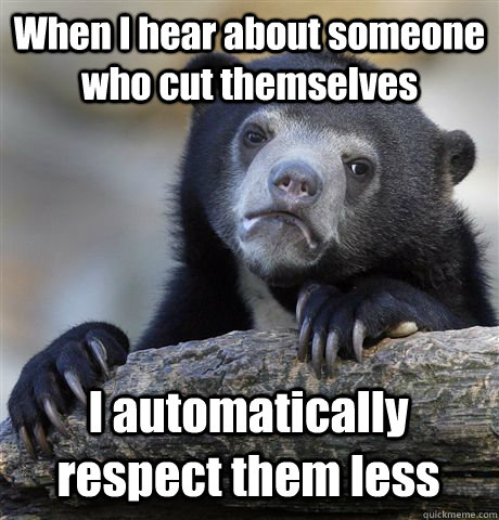 When I hear about someone who cut themselves I automatically respect them less - When I hear about someone who cut themselves I automatically respect them less  Confession Bear