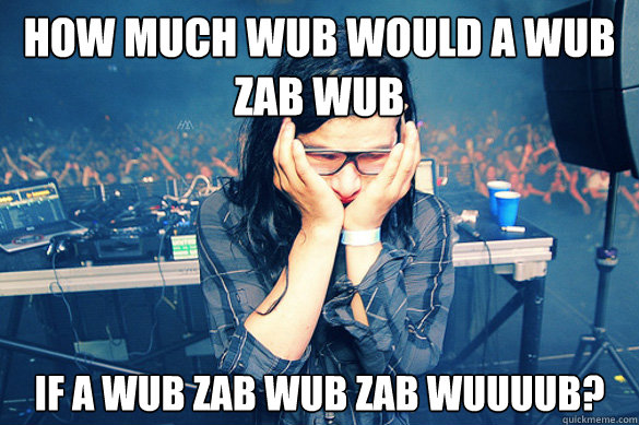 How much WUB would a WUB ZAB WUB IF A WUB ZAB WUB ZAB WUUUUB?