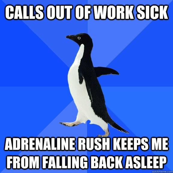 calls out of work sick adrenaline rush keeps me from falling back asleep - calls out of work sick adrenaline rush keeps me from falling back asleep  Socially Awkward Penguin