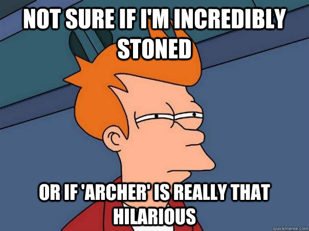 Not sure if I'm incredibly stoned Or if 'archer' is really that hilarious - Not sure if I'm incredibly stoned Or if 'archer' is really that hilarious  Futurama Fry
