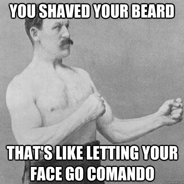 You shaved your beard That's like letting your face go comando - You shaved your beard That's like letting your face go comando  overly manly man