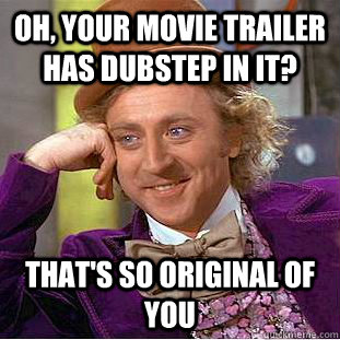 Oh, your movie trailer has dubstep in it? that's so original of you - Oh, your movie trailer has dubstep in it? that's so original of you  Condescending Wonka