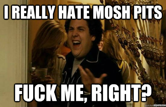 I really hate mosh pits Fuck me, right? - I really hate mosh pits Fuck me, right?  Misc