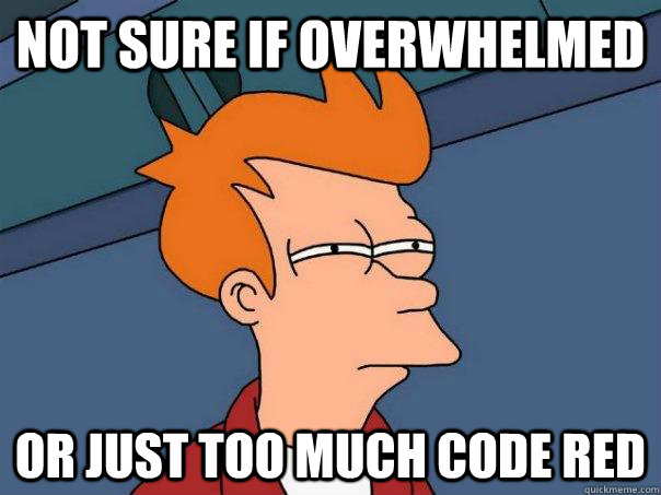 Not sure if overwhelmed Or just too much code red - Not sure if overwhelmed Or just too much code red  Futurama Fry
