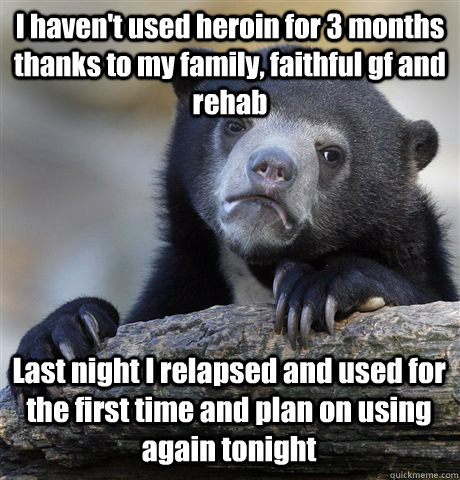 I haven't used heroin for 3 months thanks to my family, faithful gf and rehab Last night I relapsed and used for the first time and plan on using again tonight - I haven't used heroin for 3 months thanks to my family, faithful gf and rehab Last night I relapsed and used for the first time and plan on using again tonight  Confession Bear