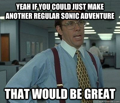 yeah if you could just make another regular sonic adventure that would be great - yeah if you could just make another regular sonic adventure that would be great  Bill Lumbergh