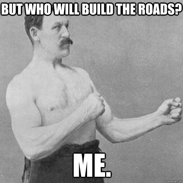 But Who will build the Roads? Me. - But Who will build the Roads? Me.  overly manly man