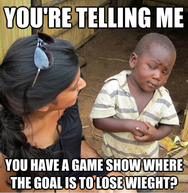 You're telling me You have a game show where the goal is to lose wieght? - You're telling me You have a game show where the goal is to lose wieght?  Skeptical Third World Kid