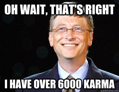 OH WAIT, THAT'S RIGHT I HAVE OVER 6000 KARMA - OH WAIT, THAT'S RIGHT I HAVE OVER 6000 KARMA  moar gates