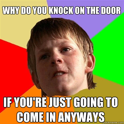 Why do you knock on the door If you're just going to come in anyways