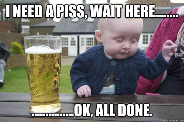 I need a piss, wait here........ ...............ok, all done.   - I need a piss, wait here........ ...............ok, all done.    drunk baby