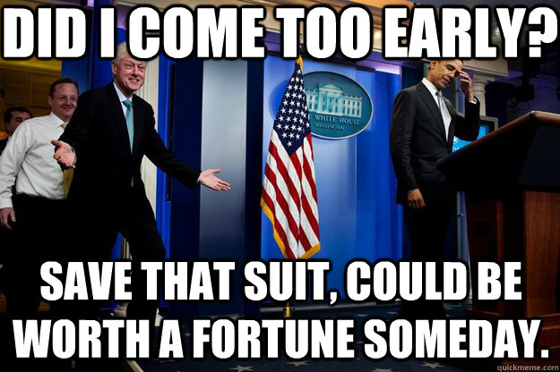 Did I come too early? Save that suit, could be worth a fortune someday. - Did I come too early? Save that suit, could be worth a fortune someday.  Inappropriate Timing Bill Clinton