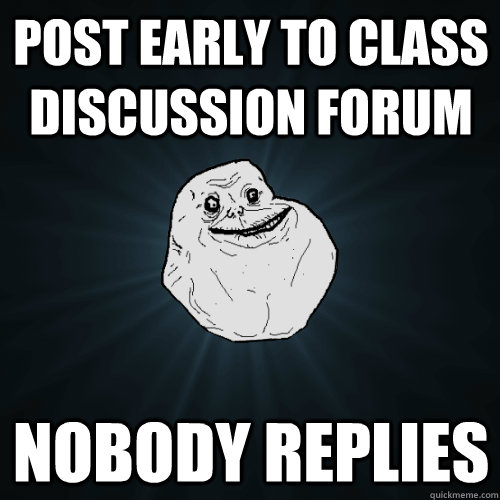 Post early to class discussion forum... nobody replies