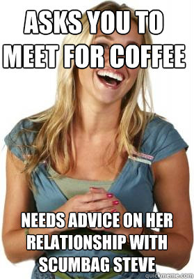 asks you to meet for coffee needs advice on her relationship with scumbag steve - asks you to meet for coffee needs advice on her relationship with scumbag steve  Friend Zone Fiona
