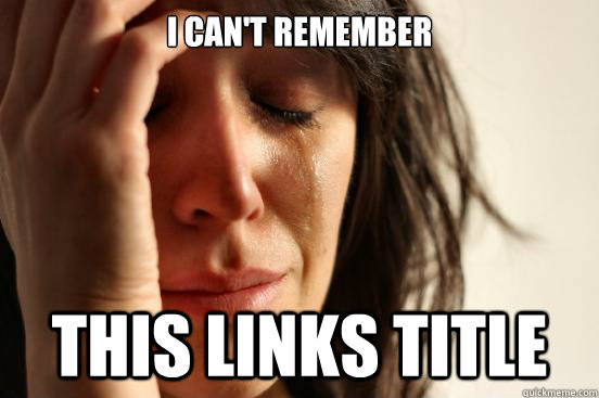 I can't remember This links title - I can't remember This links title  First World Problems