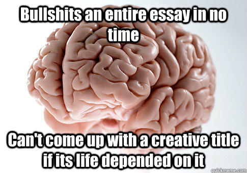 Bullshits an entire essay in no time Can't come up with a creative title if its life depended on it - Bullshits an entire essay in no time Can't come up with a creative title if its life depended on it  Scumbag Brain