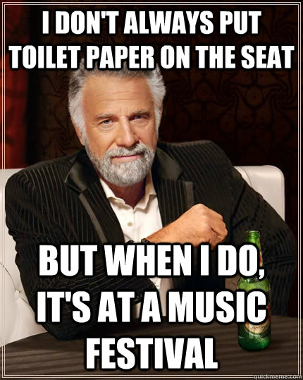 I don't always put toilet paper on the seat but when I do, it's at a music festival - I don't always put toilet paper on the seat but when I do, it's at a music festival  The Most Interesting Man In The World