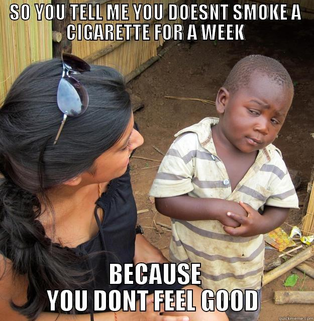 ABOUT SMOKING - SO YOU TELL ME YOU DOESNT SMOKE A CIGARETTE FOR A WEEK BECAUSE YOU DONT FEEL GOOD  Skeptical Third World Child