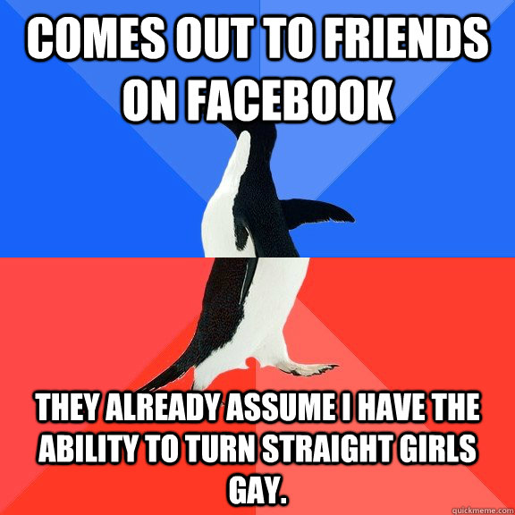 Comes out to friends on Facebook They already assume I have the ability to turn straight girls gay.  - Comes out to friends on Facebook They already assume I have the ability to turn straight girls gay.   Socially Awkward Awesome Penguin