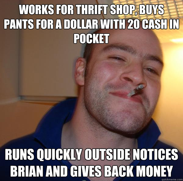 works for thrift shop, buys pants for a dollar with 20 cash in pocket runs quickly outside notices brian and gives back money - works for thrift shop, buys pants for a dollar with 20 cash in pocket runs quickly outside notices brian and gives back money  Misc
