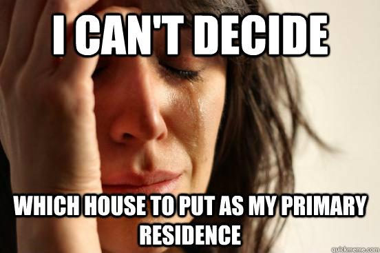 I can't decide which house to put as my primary residence - I can't decide which house to put as my primary residence  First World Problems