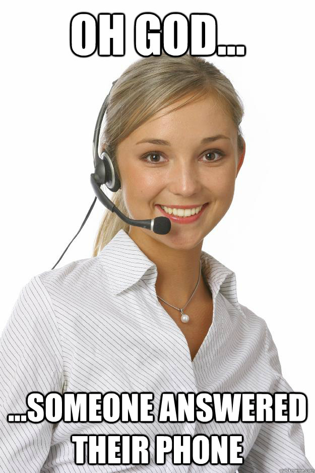 Oh god... ...someone answered their phone  Unmonitored Telemarketer