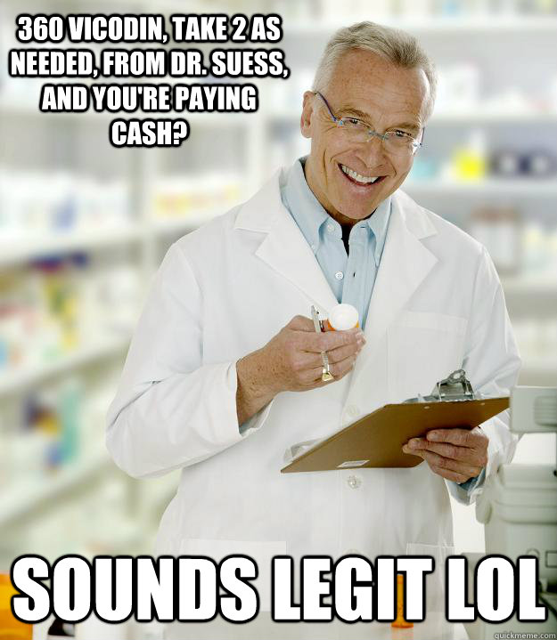 360 vicodin, take 2 as needed, from Dr. Suess, and you're paying cash? sounds legit lol