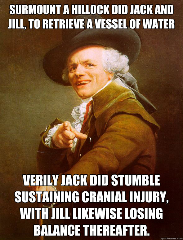 Surmount a hillock did Jack and Jill, to retrieve a vessel of water Verily jack did stumble sustaining cranial injury, With Jill likewise losing balance thereafter.  - Surmount a hillock did Jack and Jill, to retrieve a vessel of water Verily jack did stumble sustaining cranial injury, With Jill likewise losing balance thereafter.   Joseph Ducreux