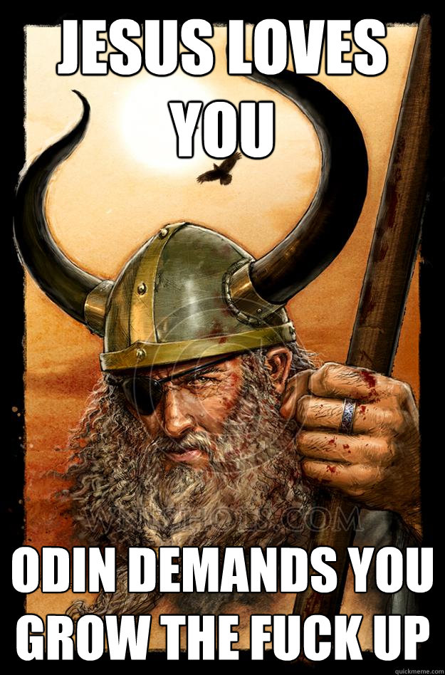 JESUS LOVES YOU ODIN DEMANDS YOU GROW THE FUCK UP