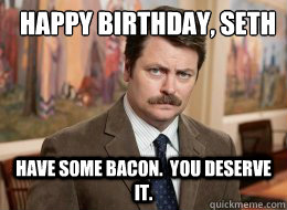 Happy Birthday, Seth  Have some bacon.  You deserve it.  - Happy Birthday, Seth  Have some bacon.  You deserve it.   Ron Swanson