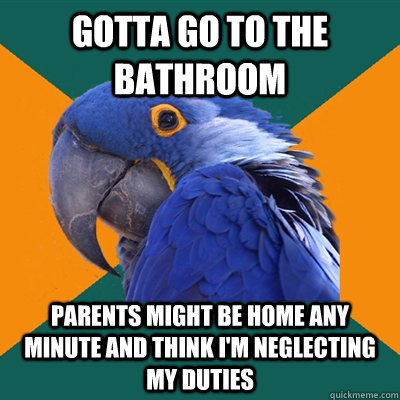 Gotta go to the bathroom Parents might be home any minute and think I'm neglecting my duties - Gotta go to the bathroom Parents might be home any minute and think I'm neglecting my duties  Paranoid Parrot
