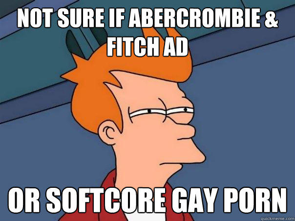 not sure if Abercrombie & Fitch Ad Or softcore gay porn - not sure if Abercrombie & Fitch Ad Or softcore gay porn  Futurama Fry