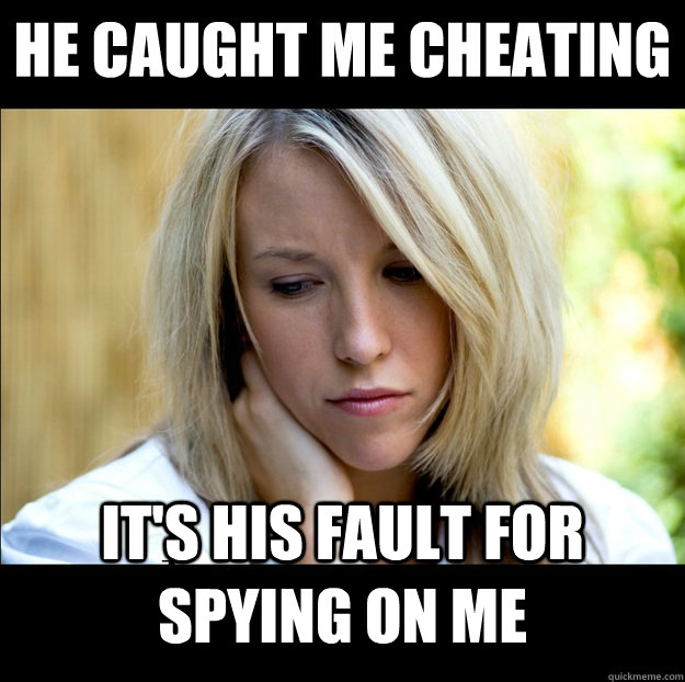 he caught me cheating  it's his fault for spying on me  Bad Girlfriend