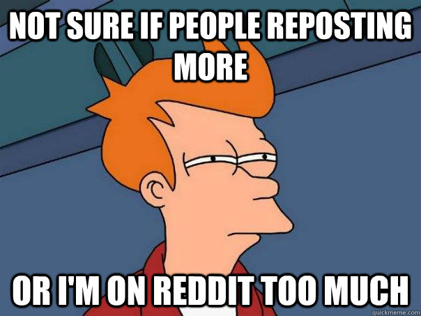 not sure if people reposting more or i'm on reddit too much - not sure if people reposting more or i'm on reddit too much  Futurama Fry