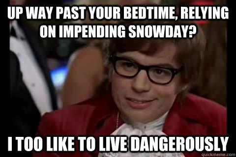 Up way past your bedtime, relying on impending snowday? i too like to live dangerously - Up way past your bedtime, relying on impending snowday? i too like to live dangerously  Dangerously - Austin Powers