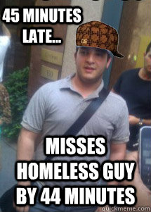 45 minutes late... Misses Homeless guy by 44 minutes - 45 minutes late... Misses Homeless guy by 44 minutes  Misc