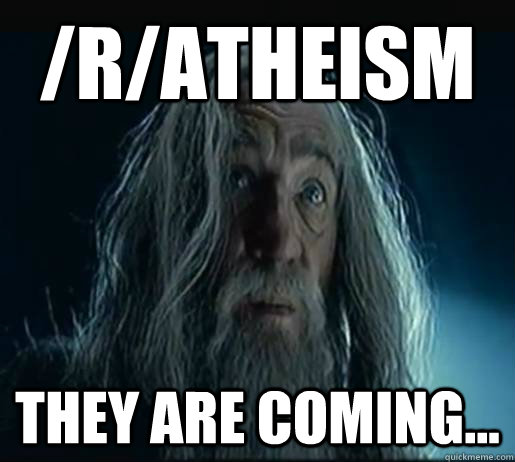 /r/atheism They are coming... - /r/atheism They are coming...  They are coming Gandalf