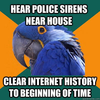 hear police sirens near house Clear internet history to beginning of time - hear police sirens near house Clear internet history to beginning of time  Paranoid Parrot