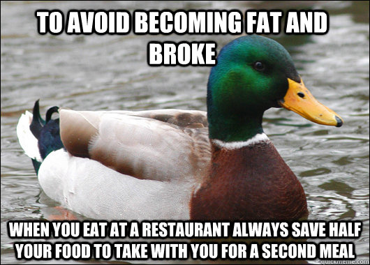 to avoid becoming fat and broke when you eat at a restaurant always save half your food to take with you for a second meal - to avoid becoming fat and broke when you eat at a restaurant always save half your food to take with you for a second meal  Actual Advice Mallard